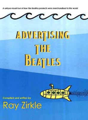 Advertising the Beatles (Hc): A Unique Look at How Beatles Products Were Merchandised to the World (Hardback)