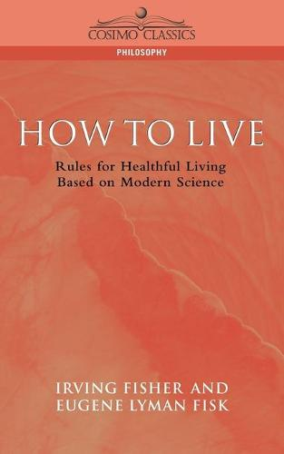 How to Live: Rules for Healthful Living Based on Modern Science - Cosimo Classics Philosophy (Paperback)