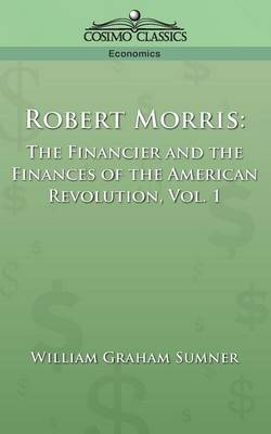 Robert Morris: The Financier and the Finances of the American Revolution, Vol. 1 (Paperback)