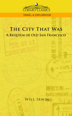 The City That Was, a Requiem of Old San Francisco - Cosimo Classics Travel & Exploration (Paperback)
