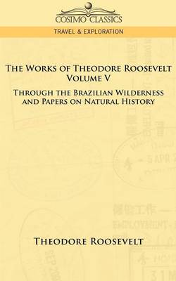 The Works of Theodore Roosevelt - Volume V: Through the Brazilian Wilderness and Papers on Natural History (Paperback)