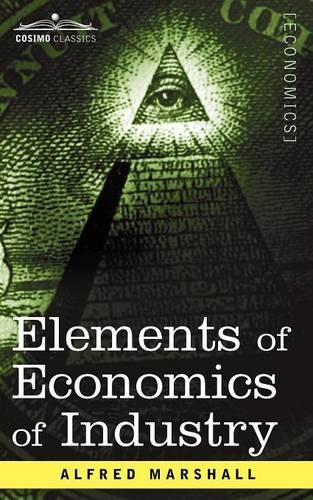 Elements of Economics of Industry: Being the First Volume of Elements of Economics (Paperback)
