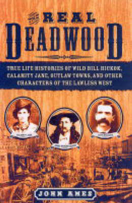 The Real Deadwood: True Life Histories of Wild Bill Hickok, Calamity Jane, Outlaw Towns, and Other Characters of the Lawless West (Paperback)