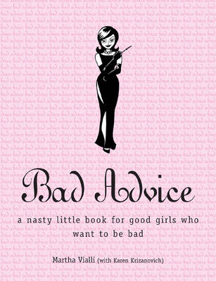 Bad Advice: A Nasty Little Book for Good Girls Who Want to be Bad (Paperback)