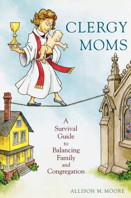 Clergy Moms: A Survival Guide to Balancing Family and Congregation (Paperback)