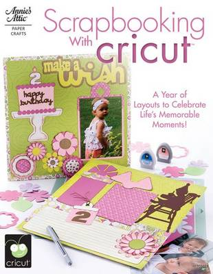 Scrapbooking with Cricut: A Year of Layouts to Celebrate Life's Memorable Moments! (Paperback)