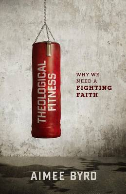 Theological Fitness: Why We Need a Fighting Faith (Paperback)