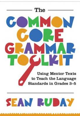 Common Core Grammar Toolkit, The: Using Mentor Texts to Teach the Language Standards in Grades 3-5 (Paperback)