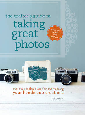 The Crafter's Guide to Taking Great Photos: The Best Techniques for Showcasing Your Handmade Creations (Paperback)