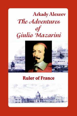 The Adventures of Giulio Mazarini. Ruler of France (Paperback)