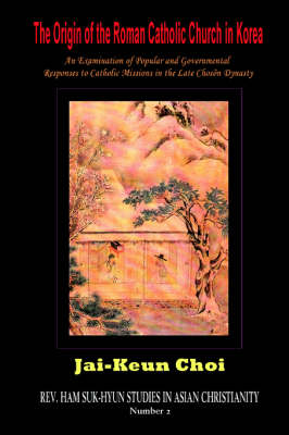 The Origin of the Roman Catholic Church in Korea: An Examination of Popular and Governmental Responses Catholic Missions in the Late Choson Dynasty (Paperback)