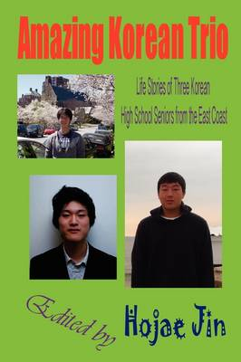 Amazing Korean Trio: Life Stories of Three Korean High School Seniors from the East Coast (Paperback)