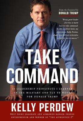 Take Command: 10 Leadership Principles I Learned in the Military and put to Wrok for Donald Trump (Hardback)