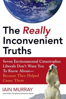 The Really Inconvenient Truths: Seven Environmental Catastrophes Liberals Don't Want You to Know About- Because They Helped Cause Them (Hardback)