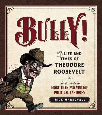 Bully!: The Life and Times of Theodore Roosevelt: Illustrated with More Than 250 Vintage Political Cartoons (Hardback)