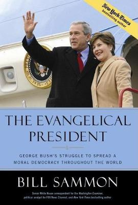 The Evangelical President: George Bush's Struggle to Spread a Moral Democracy Throughout the World (Hardback)
