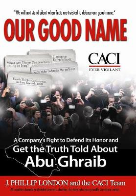 Our Good Name: A Company's Fight to Defend Its Honor and Get the Truth Told About Abu Ghraib (Hardback)