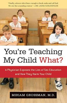 You're Teaching My Child What?: A Physician Exposes the Lies of Sex Ed and How They Harm Your Child (Hardback)