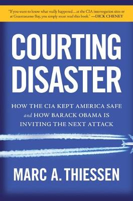 Courting Disaster: How the CIA Kept America Safe and How Barack Obama Is Inviting the Next Attack (Hardback)