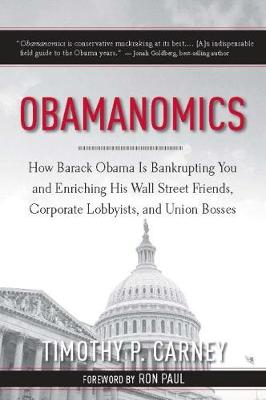 Obamanomics: How Barack Obama Is Bankrupting You and Enriching His Wall Street Friends, Corporate Lobbyists, and Union Bosses (Hardback)