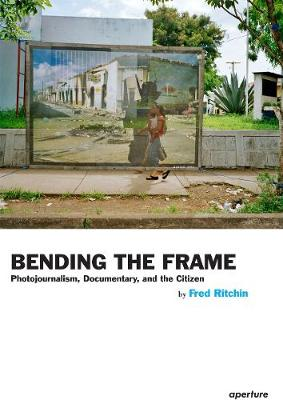 Bending the Frame: Photojournalism, Documentary, and the Citizen (Paperback)