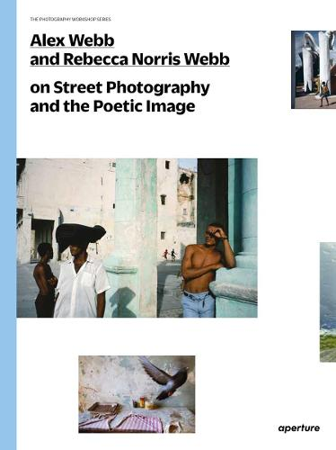 Alex Webb and Rebecca Norris Webb on Street Photography and the Poetic Image - The Photography Workshop Series (Paperback)