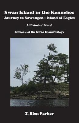 Swan Island in the Kennebec: Journey to Sowangen-Island of Eagles a Historical Novel, Journey to Sowangen-Island of Eagles, a Historical Novel - Swan Island Triology BOOK1 (Paperback)
