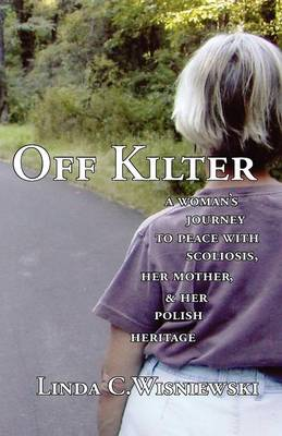 Off Kilter: A Woman's Journey to Peace with Scoliosis, Her Mother, and Her Polish Heritage (Paperback)