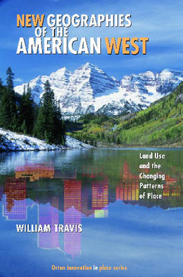 New Geographies of the American West: Land Use and the Changing Patterns of Place (Hardback)