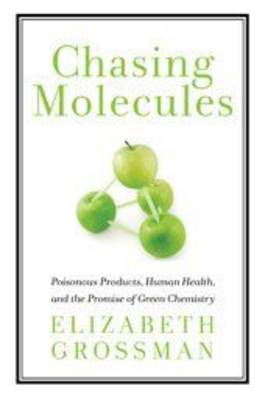 Chasing Molecules: Poisonous Products, Human Health, and the Promise of Green Chemistry (Hardback)