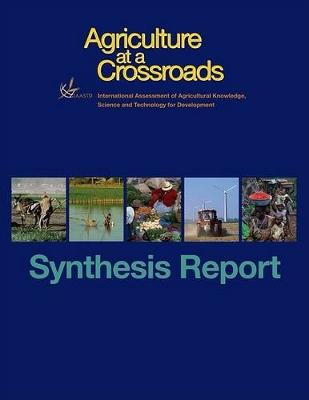 International Assessment of Agricultural Science and Technology for Development: Agriculture at a Crossroads Synthesis Report (Paperback)