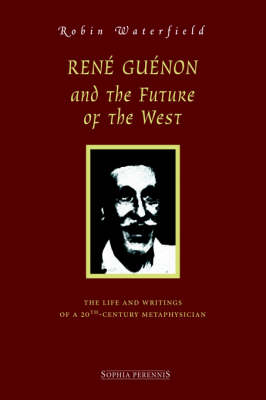 Ren Gunon and the Future of the West: The Life and Writings of a 20th-Century Metaphysician (Hardback)