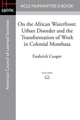 On the African Waterfront: Urban Disorder and the Transformation of Work in Colonial Mombasa (Paperback)