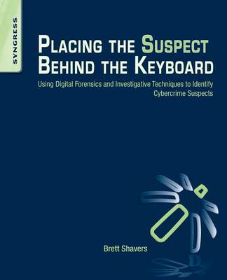 Placing the Suspect Behind the Keyboard: Using Digital Forensics and Investigative Techniques to Identify Cybercrime Suspects (Paperback)