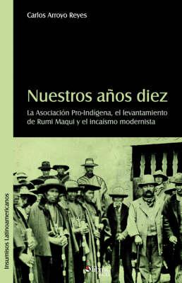 Nuestros Aqos Diez. La Asociacion Pro-Indigena, El Levantamiento de Rumi Maqui y El Incaismo Modernista (Paperback)