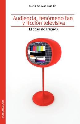 Audiencia, Fenomeno Fan y Ficcion Televisiva. El Caso de Friends (Paperback)