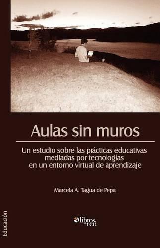 Aulas Sin Muros. Un Estudio Sobre Las Practicas Educativas Mediadas Por Tecnologias En Un Entorno Virtual de Aprendizaje (Paperback)