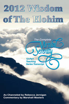 2012 Wisdom of The Elohim: The Complete Virtual Serenity 12-Part Teaching Series Transcript (Paperback)
