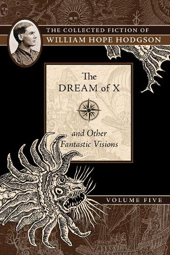 The Dream of X and Other Fantastic Visions: The Collected Fiction of William Hope Hodgson, Volume 5 - The Collected Fiction of William Hope Ho 5 (Paperback)