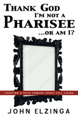 Thank God I'm Not a Pharisee...or Am I? (Paperback)