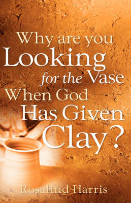 Why Are You Looking for the Vase When God Has Given Clay? (Paperback)