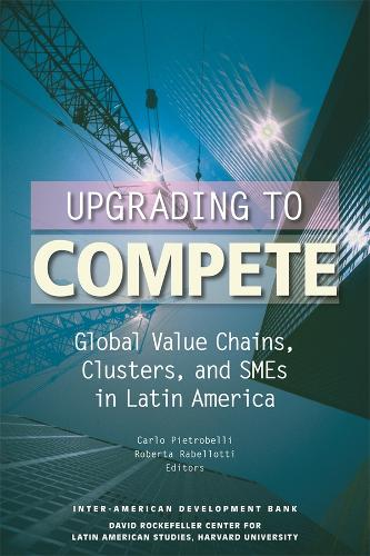 Upgrading to Compete - Global Value Chains, Clusters and SMEs in Latin America (Paperback)