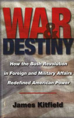 War and Destiny: How the Bush Revolution in Foreign and Military Affairs Redefined American Power (Paperback)