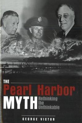 The Pearl Harbor Myth: Rethinking the Unthinkable (Hardback)