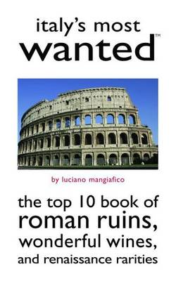 Italy'S Most Wanted (TM): The Top 10 Book of Roman Ruins, Wonderful Wines, and Renaissance Rarities (Paperback)