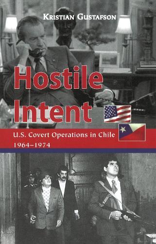 Hostile Intent: U.S. Covert Operations in Chile, 1964-1974 (Hardback)