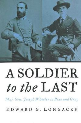 A Soldier to the Last: Maj. Gen. Joseph Wheeler in Blue and Gray (Paperback)