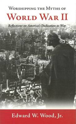 Worshipping the Myths of World War II: Reflections on America's Dedication to War (Paperback)