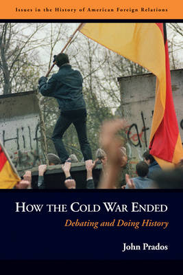 How the Cold War Ended: Debating and Doing History - Issues in the History of American Foreign Relations (Hardback)