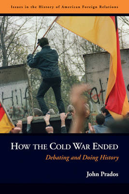 How the Cold War Ended: Debating and Doing History - Issues in the History of American Foreign Relations (Paperback)